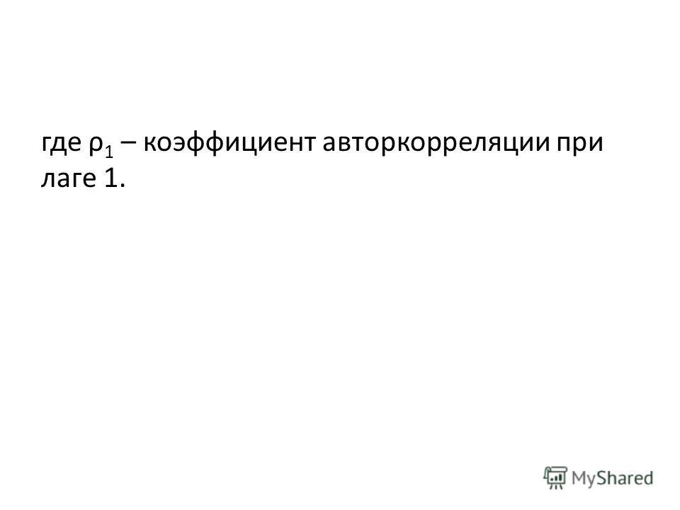 где ρ 1 – коэффициент авторкорреляции при лаге 1.