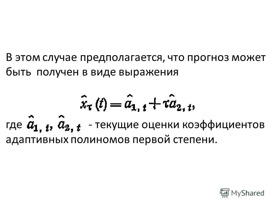 В этом случае предполагается, что прогноз может быть получен в виде выражения где - текущие оценки коэффициентов адаптивных полиномов первой степени.