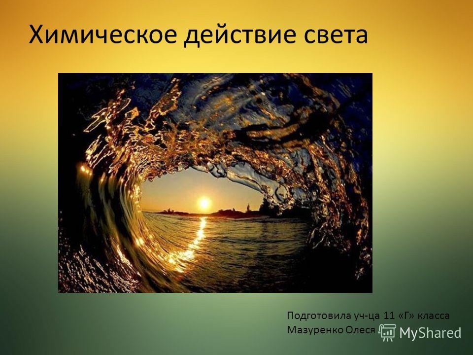 Химическое действие света Подготовила уч-ца 11 «Г» класса Мазуренко Олеся