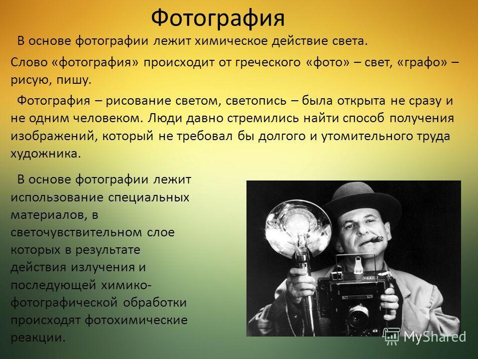 Фотография В основе фотографии лежит химическое действие света. Слово «фотография» происходит от греческого «фото» – свет, «графо» – рисую, пишу. Фотография – рисование светом, светопись – была открыта не сразу и не одним человеком. Люди давно стреми