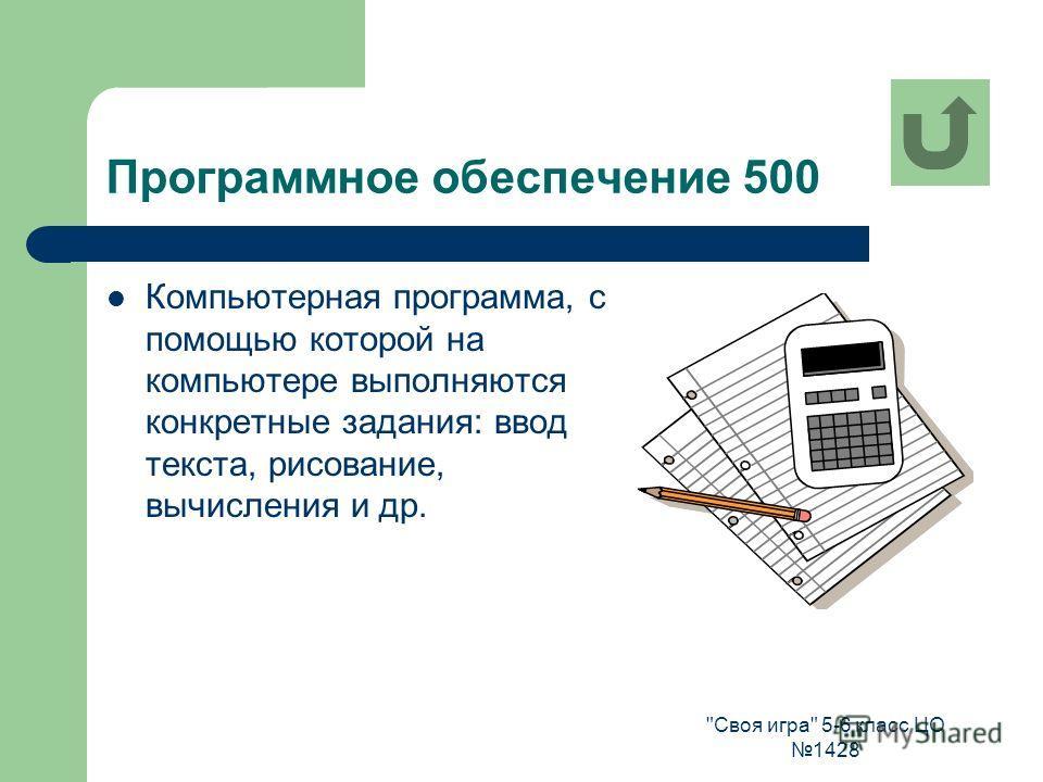 Своя игра 5-6 класс ЦО 1428 Программное обеспечение 500 Компьютерная программа, с помощью которой на компьютере выполняются конкретные задания: ввод текста, рисование, вычисления и др.