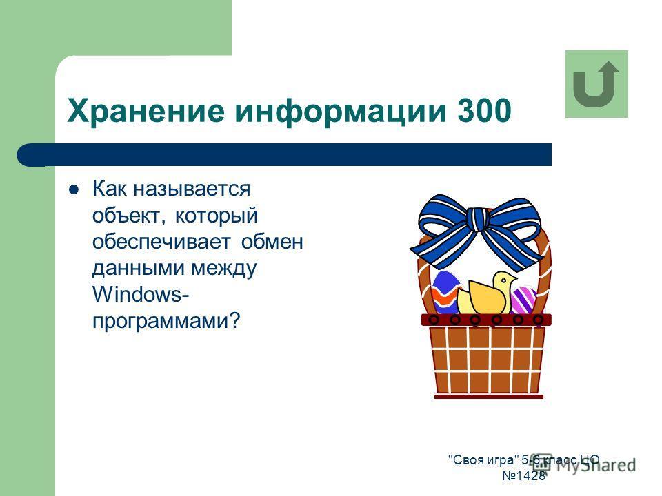 Своя игра 5-6 класс ЦО 1428 Хранение информации 300 Как называется объект, который обеспечивает обмен данными между Windows- программами?