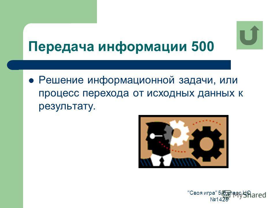 Своя игра 5-6 класс ЦО 1428 Передача информации 500 Решение информационной задачи, или процесс перехода от исходных данных к результату.