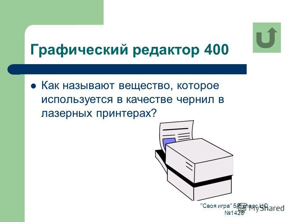 Своя игра 5-6 класс ЦО 1428 Графический редактор 400 Как называют вещество, которое используется в качестве чернил в лазерных принтерах?