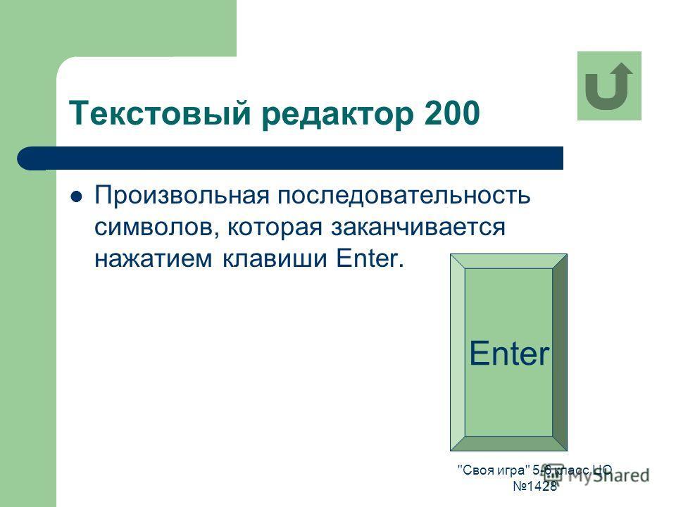 Своя игра 5-6 класс ЦО 1428 Текстовый редактор 200 Произвольная последовательность символов, которая заканчивается нажатием клавиши Enter. Enter