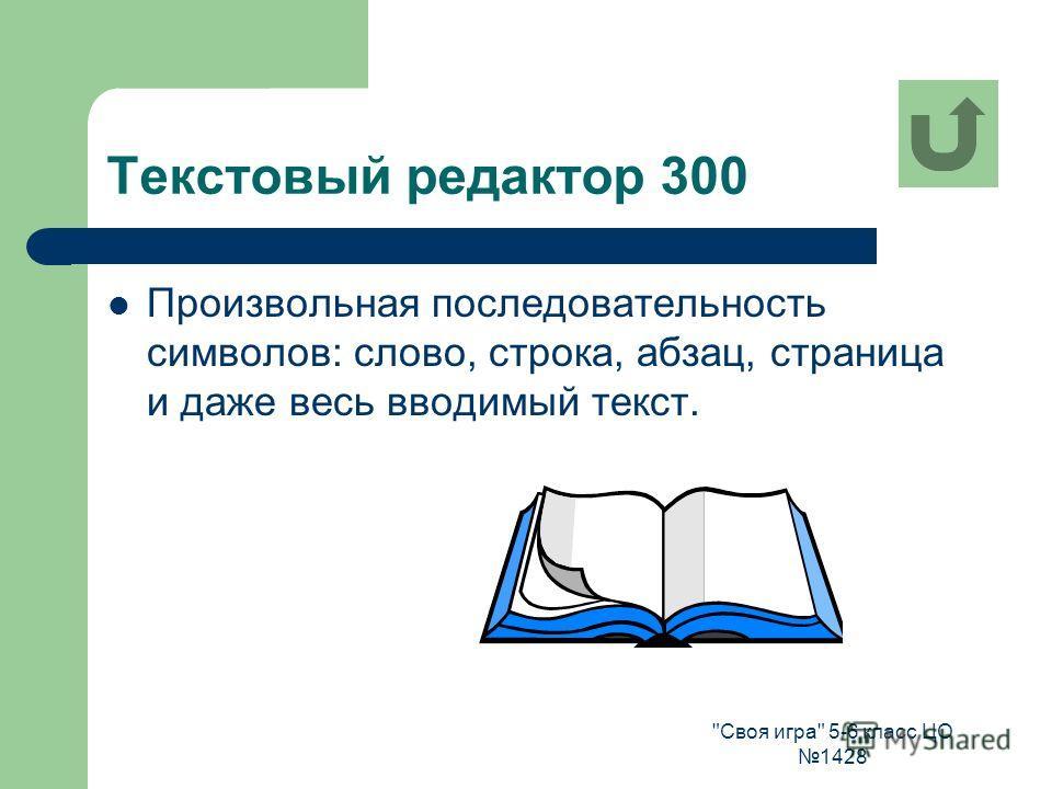 Своя игра 5-6 класс ЦО 1428 Текстовый редактор 300 Произвольная последовательность символов: слово, строка, абзац, страница и даже весь вводимый текст.