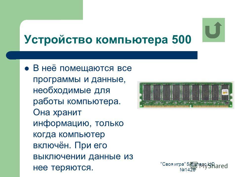 Своя игра 5-6 класс ЦО 1428 Устройство компьютера 500 В неё помещаются все программы и данные, необходимые для работы компьютера. Она хранит информацию, только когда компьютер включён. При его выключении данные из нее теряются.