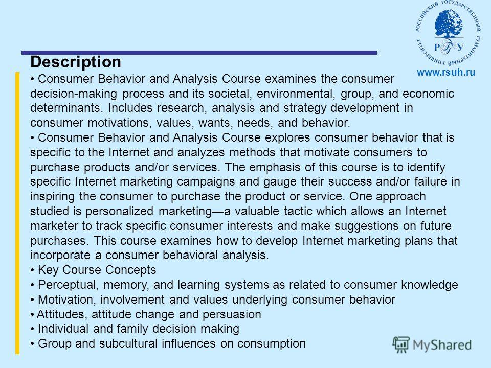 Description Consumer Behavior and Analysis Course examines the consumer decision-making process and its societal, environmental, group, and economic determinants. Includes research, analysis and strategy development in consumer motivations, values, w