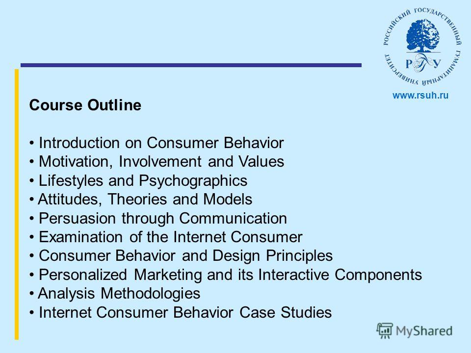 Course Outline Introduction on Consumer Behavior Motivation, Involvement and Values Lifestyles and Psychographics Attitudes, Theories and Models Persuasion through Communication Examination of the Internet Consumer Consumer Behavior and Design Princi
