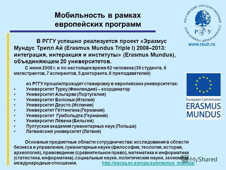 Мобильность в рамках европейских программ В РГГУ успешно реализуется проект «Эразмус Мундус Трипл Ай (Erasmus Mundus Triple I) 2008–2013: интеграция, интеракция и институты» (Erasmus Mundus), объединяющем 20 университетов. www.rsuh.ru С июня 2008 г.
