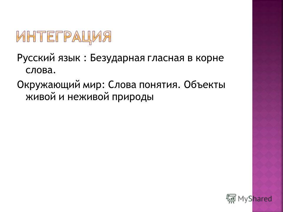 Русский язык : Безударная гласная в корне слова. Окружающий мир: Слова понятия. Объекты живой и неживой природы
