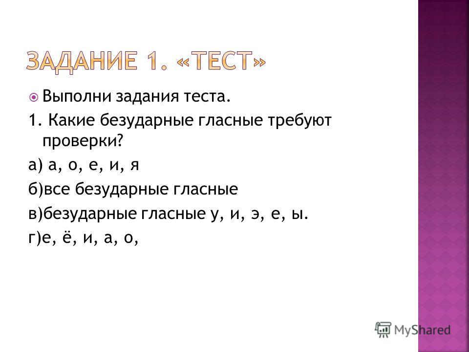 Выполни задания теста. 1. Какие безударные гласные требуют проверки? а) а, о, е, и, я б)все безударные гласные в)безударные гласные у, и, э, е, ы. г)е, ё, и, а, о,
