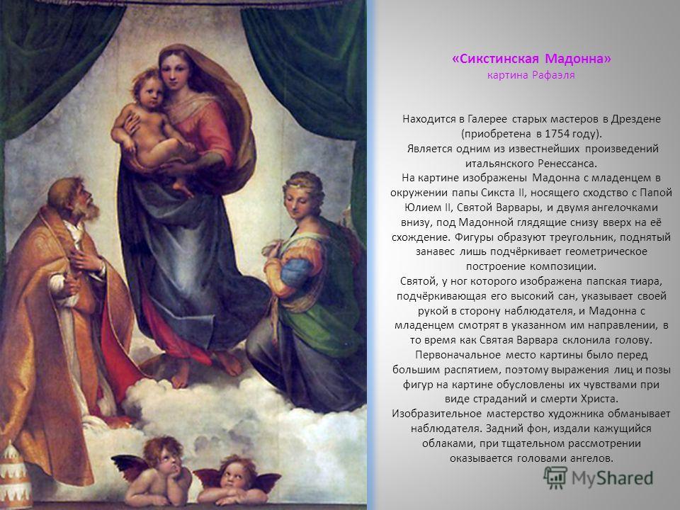 «Сикстинская Мадонна» картина Рафаэля Находится в Галерее старых мастеров в Дрездене (приобретена в 1754 году). Является одним из известнейших произведений итальянского Ренессанса. На картине изображены Мадонна с младенцем в окружении папы Сикста II,