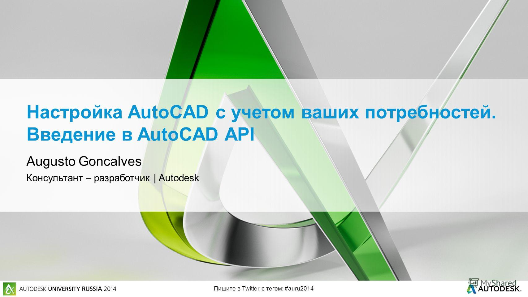 Пишите в Twitter с тегом: #auru2014 Настройка AutoCAD с учетом ваших потребностей. Введение в AutoCAD API Augusto Goncalves Консультант – разработчик | Autodesk
