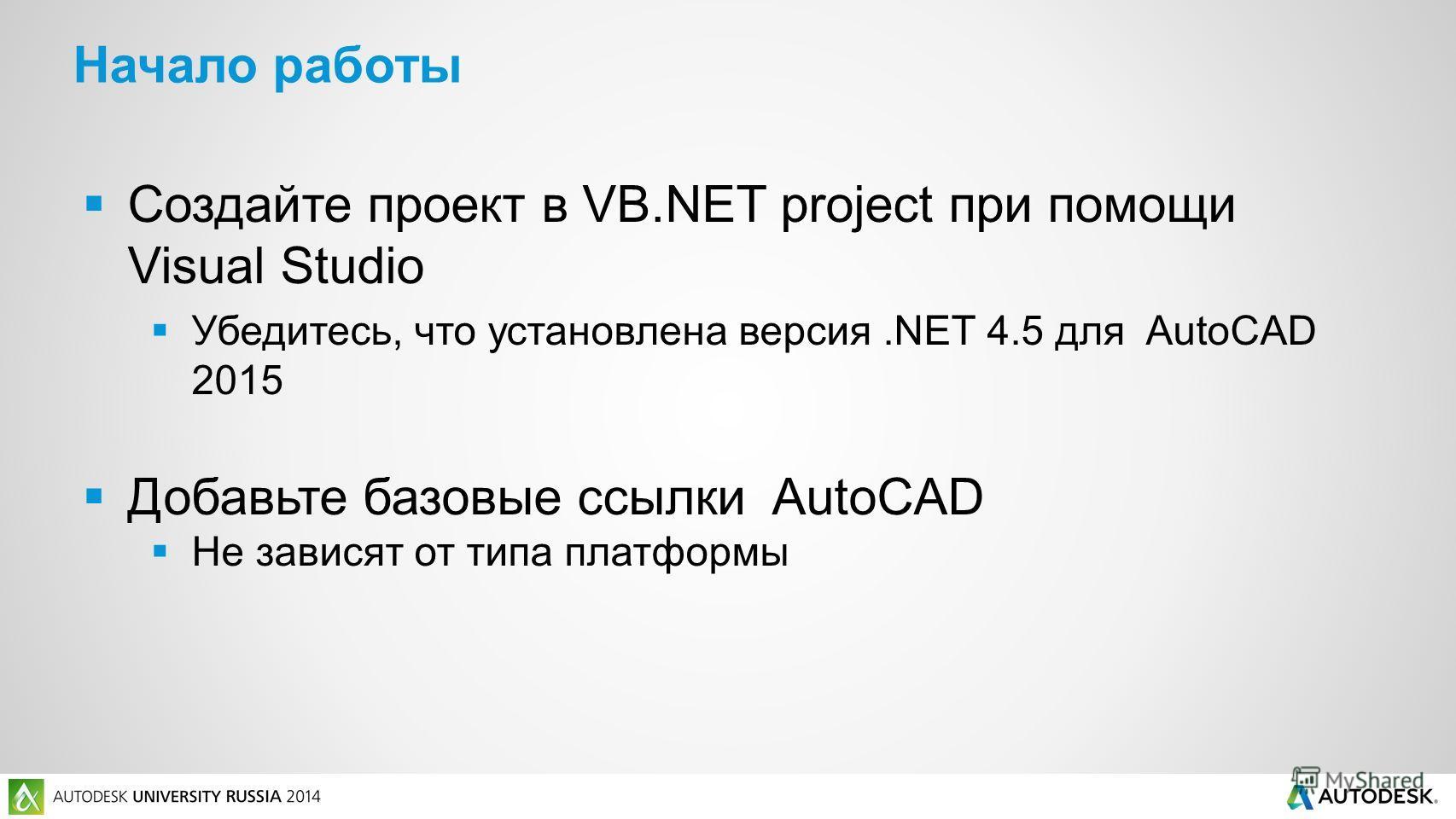 Создайте проект в VB.NET project при помощи Visual Studio Убедитесь, что установлена версия.NET 4.5 для AutoCAD 2015 Добавьте базовые ссылки AutoCAD Не зависят от типа платформы Начало работы