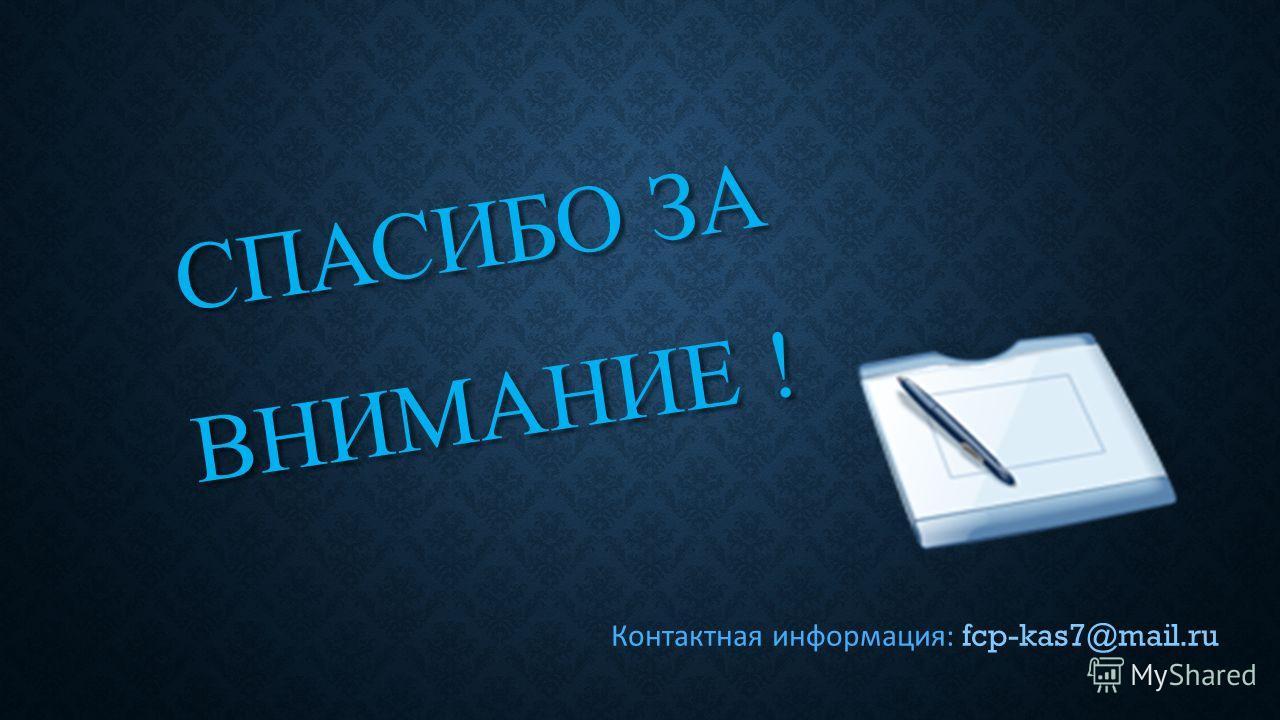 СПАСИБО ЗА ВНИМАНИЕ ! Контактная информация: fcp-kas7@mail.ru