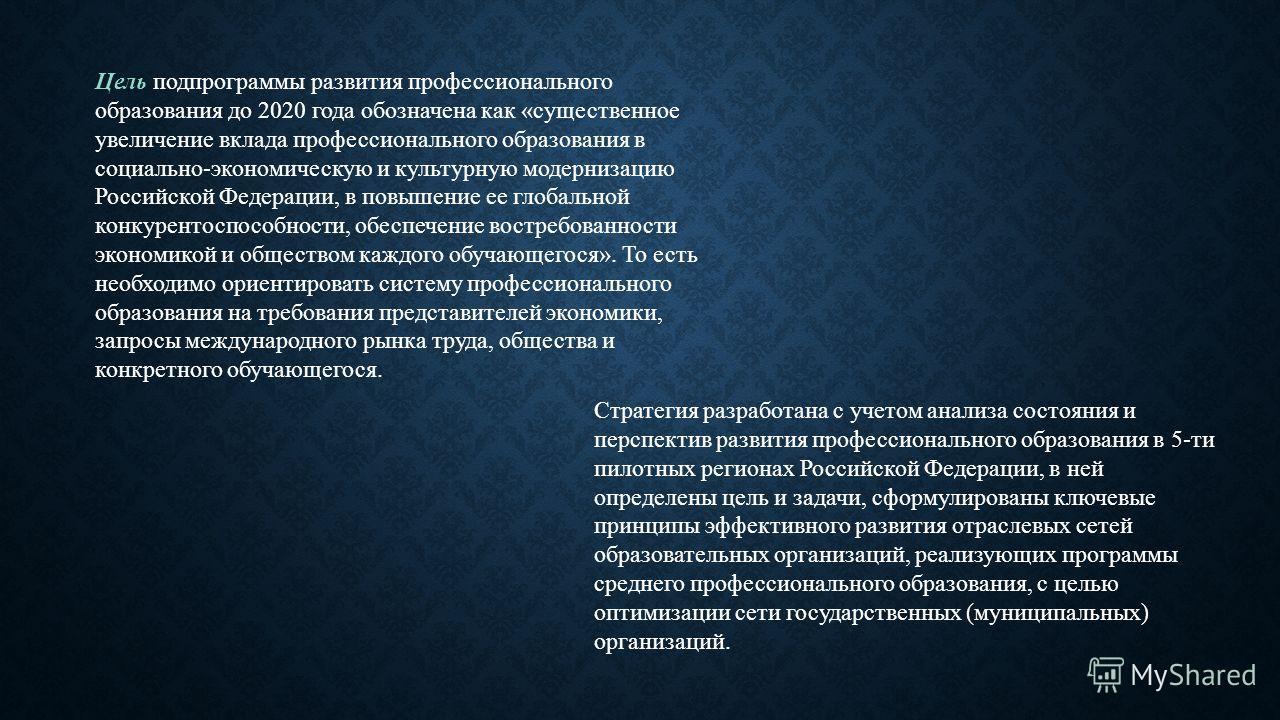 Цель подпрограммы развития профессионального образования до 2020 года обозначена как «существенное увеличение вклада профессионального образования в социально-экономическую и культурную модернизацию Российской Федерации, в повышение ее глобальной кон