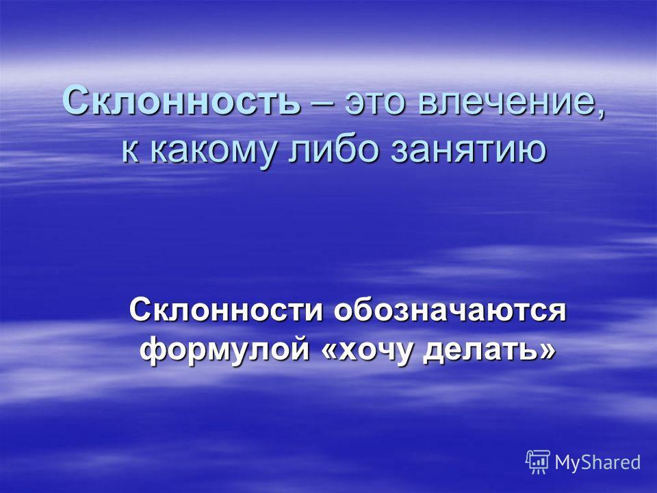 Склонность – это влечение, к какому либо занятию Склонности обозначаются формулой «хочу делать»