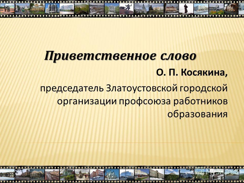 Приветственное слово О. П. Косякина, председатель Златоустовской городской организации профсоюза работников образования