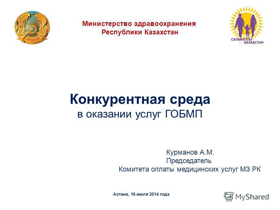 Конкурентная среда в оказании услуг ГОБМП Астана, 16 июля 2014 года Министерство здравоохранения Республики Казахстан Курманов А.М. Председатель Комитета оплаты медицинских услуг МЗ РК