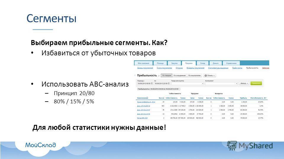 Сегменты Выбираем прибыльные сегменты. Как? Избавиться от убыточных товаров Использовать ABC-анализ – Принцип 20/80 – 80% / 15% / 5% Для любой статистики нужны данные!