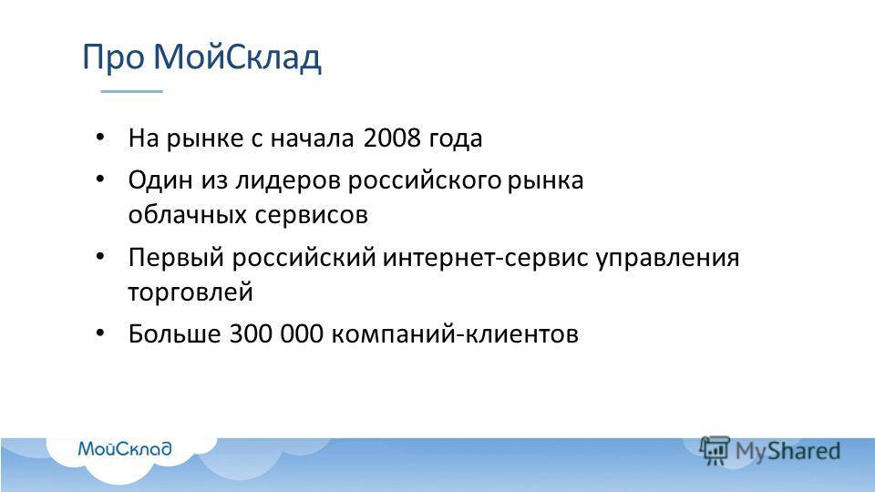 Про Мой Склад На рынке с начала 2008 года Один из лидеров российского рынка облачных сервисов Первый российский интернет-сервис управления торговлей Больше 300 000 компаний-клиентов