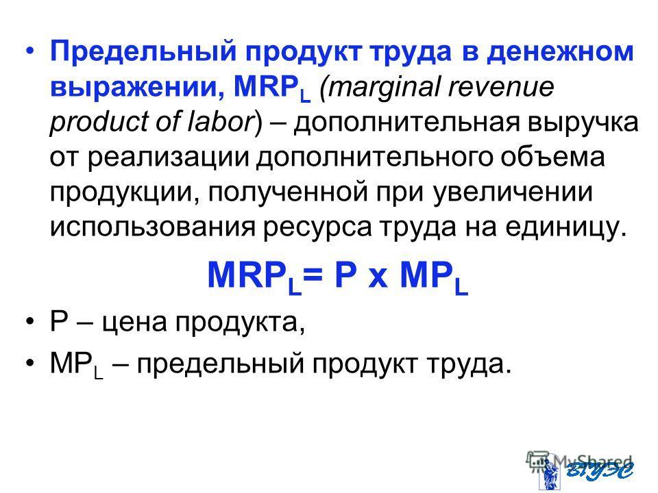 Предельный продукт труда в денежном выражении, MRP L (marginal revenue product of labor) – дополнительная выручка от реализации дополнительного объема продукции, полученной при увеличении использования ресурса труда на единицу. MRP L = Р x МР L Р – ц