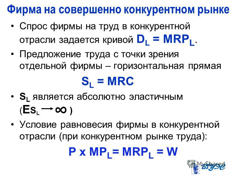 Спрос фирмы на труд в конкурентной отрасли задается кривой D L = MRP L. Предложение труда с точки зрения отдельной фирмы – горизонтальная прямая S L = MRC S L является абсолютно эластичным ( Е S L ) Условие равновесия фирмы в конкурентной отрасли (пр