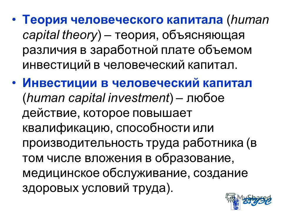 Теория человеческого капитала (human capital theory) – теория, объясняющая различия в заработной плате объемом инвестиций в человеческий капитал. Инвестиции в человеческий капитал (human capital investment) – любое действие, которое повышает квалифик