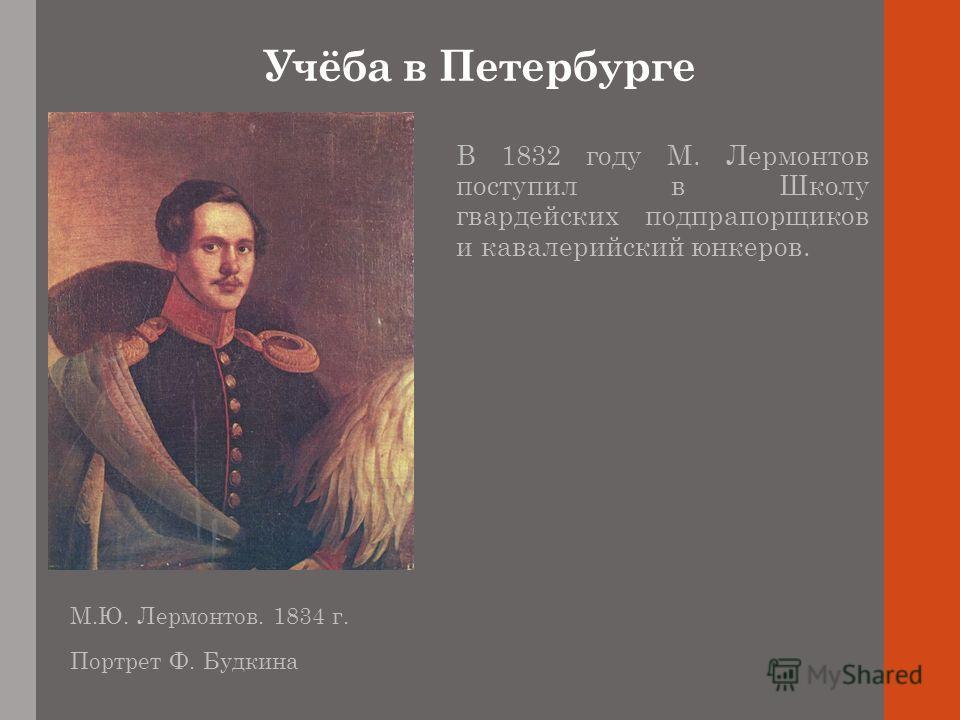 Учёба в Петербурге В 1832 году М. Лермонтов поступил в Школу гвардейских подпрапорщиков и кавалерийский юнкеров. М.Ю. Лермонтов. 1834 г. Портрет Ф. Будкина