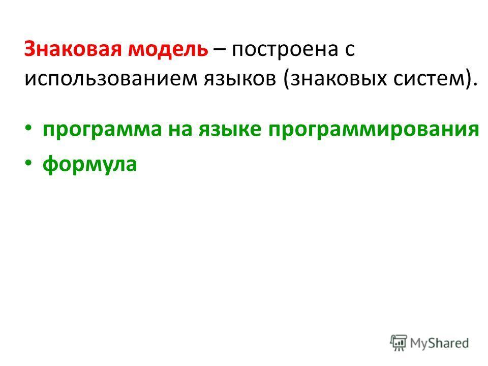 Знаковая модель – построена с использованием языков (знаковых систем). программа на языке программирования формула