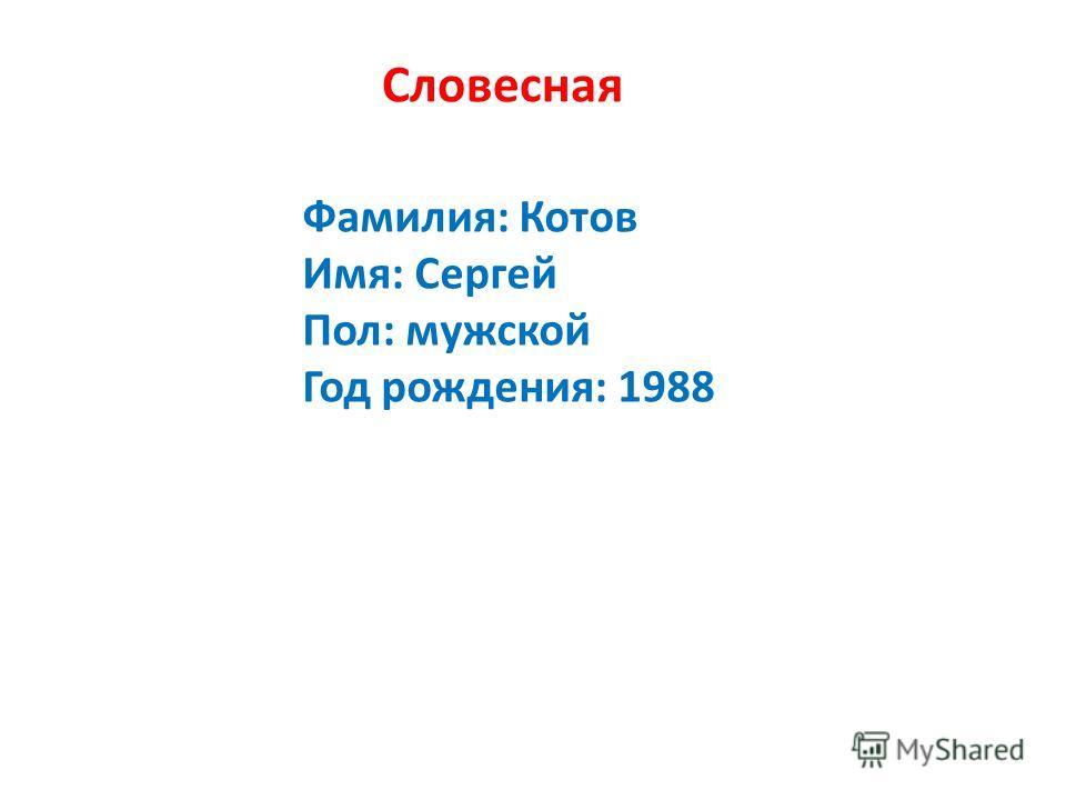 Словесная Фамилия: Котов Имя: Сергей Пол: мужской Год рождения: 1988