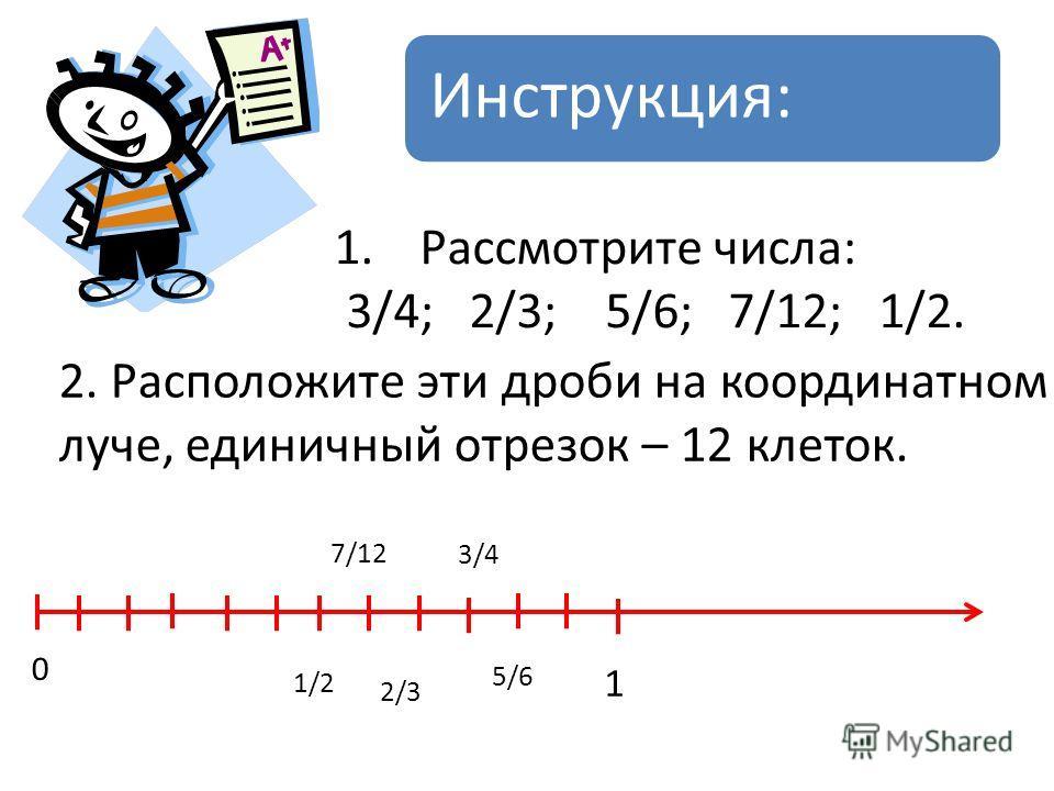 Инструкция: 1. Рассмотрите числа: 3/4; 2/3; 5/6; 7/12; 1/2. 2. Расположите эти дроби на координатном луче, единичный отрезок – 12 клеток. 0 1 3/4 2/3 5/6 7/12 1/2