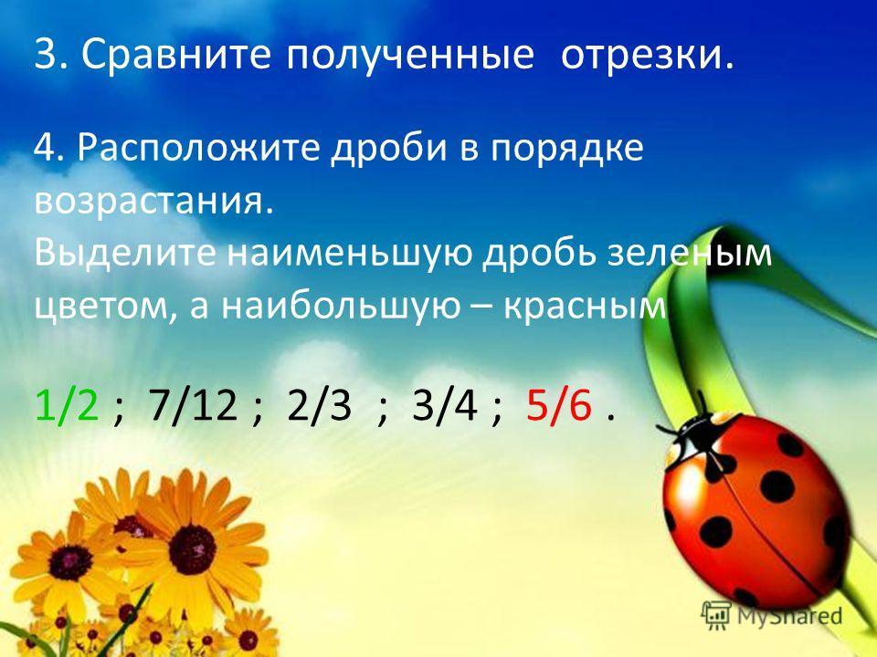 3. Сравните полученные отрезки. 4. Расположите дроби в порядке возрастания. Выделите наименьшую дробь зеленым цветом, а наибольшую – красным. 1/2 ; 7/12 ; 2/3 ; 3/4 ; 5/6.