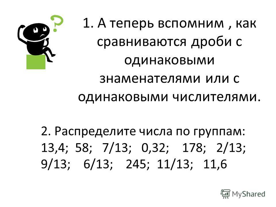 1. А теперь вспомним, как сравниваются дроби с одинаковыми знаменателями или с одинаковыми числителями. 2. Распределите числа по группам: 13,4; 58; 7/13; 0,32; 178; 2/13; 9/13; 6/13; 245; 11/13; 11,6