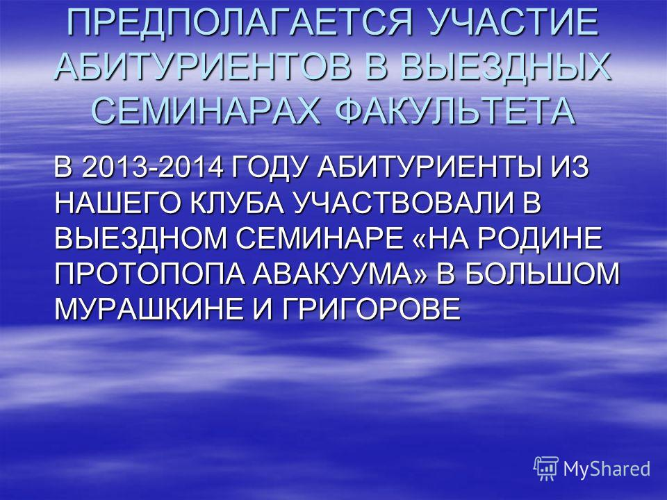 ПРЕДПОЛАГАЕТСЯ УЧАСТИЕ АБИТУРИЕНТОВ В ВЫЕЗДНЫХ СЕМИНАРАХ ФАКУЛЬТЕТА В 2013-2014 ГОДУ АБИТУРИЕНТЫ ИЗ НАШЕГО КЛУБА УЧАСТВОВАЛИ В ВЫЕЗДНОМ СЕМИНАРЕ «НА РОДИНЕ ПРОТОПОПА АВАКУУМА» В БОЛЬШОМ МУРАШКИНЕ И ГРИГОРОВЕ В 2013-2014 ГОДУ АБИТУРИЕНТЫ ИЗ НАШЕГО КЛУ