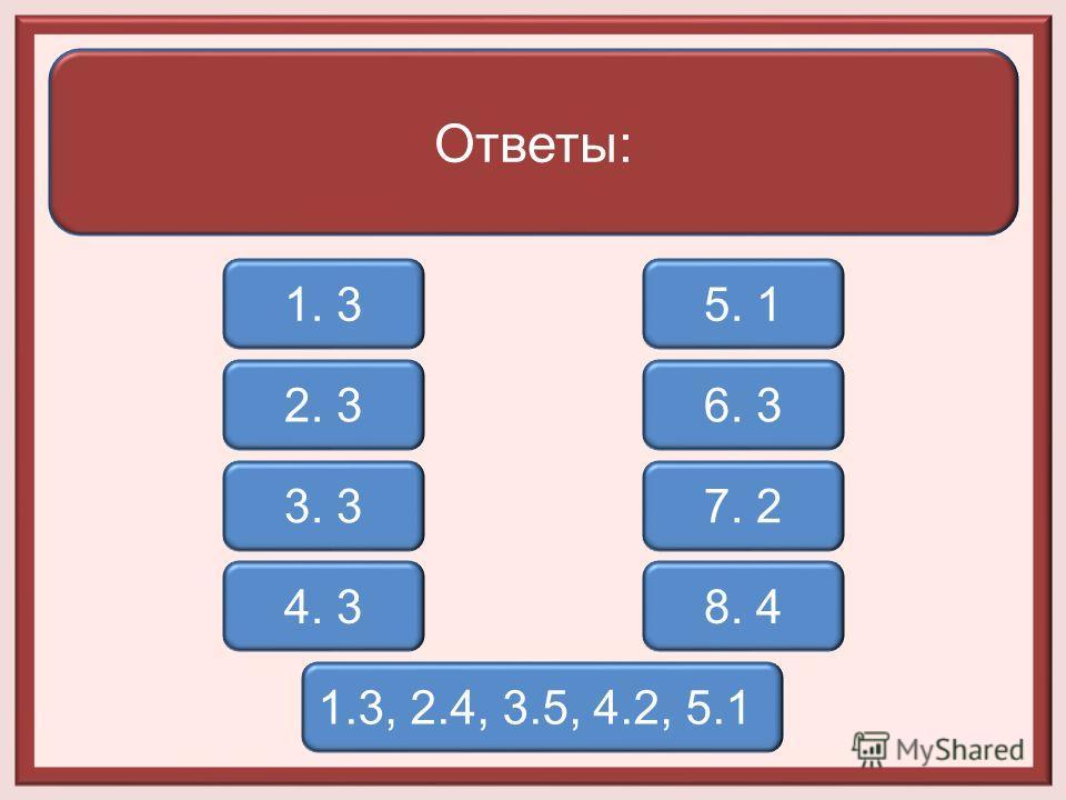 Ответы: 1. 3 3. 3 2. 3 4. 3 5. 1 6. 3 7. 2 8. 4 1.3, 2.4, 3.5, 4.2, 5.1