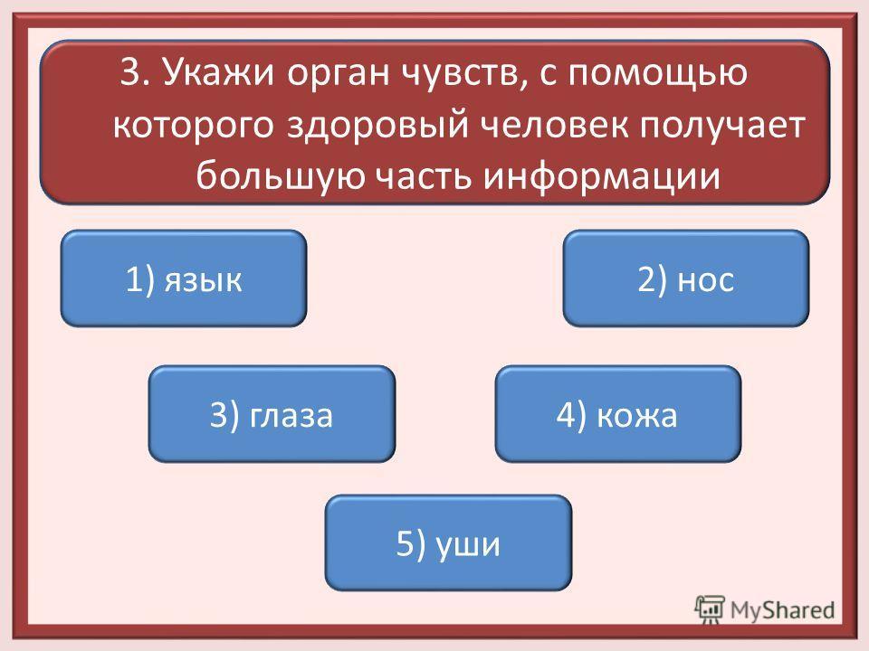 3. Укажи орган чувств, с помощью которого здоровый человек получает большую часть информации 1) язык 3) глаза 5) уши 2) нос 4) кожа