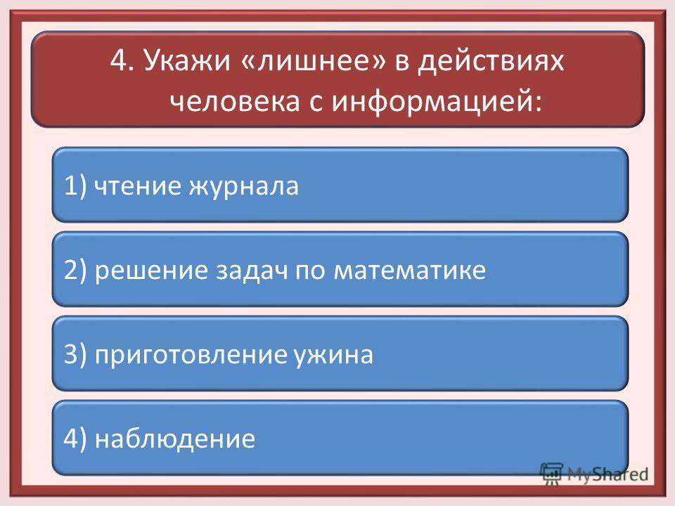 4. Укажи «лишнее» в действиях человека с информацией: 1) чтение журнала 2) решение задач по математике 3) приготовление ужина 4) наблюдение