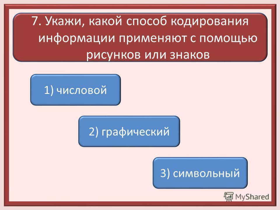7. Укажи, какой способ кодирования информации применяют с помощью рисунков или знаков 1) числовой 2) графический 3) символьный