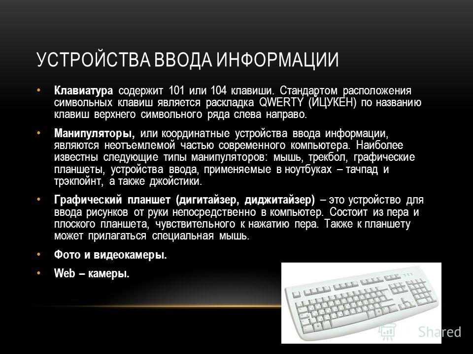 УСТРОЙСТВА ВВОДА ИНФОРМАЦИИ Клавиатура содержит 101 или 104 клавиши. Стандартом расположения символьных клавиш является раскладка QWERTY (ЙЦУКЕН) по названию клавиш верхнего символьного ряда слева направо. Манипуляторы, или координатные устройства вв