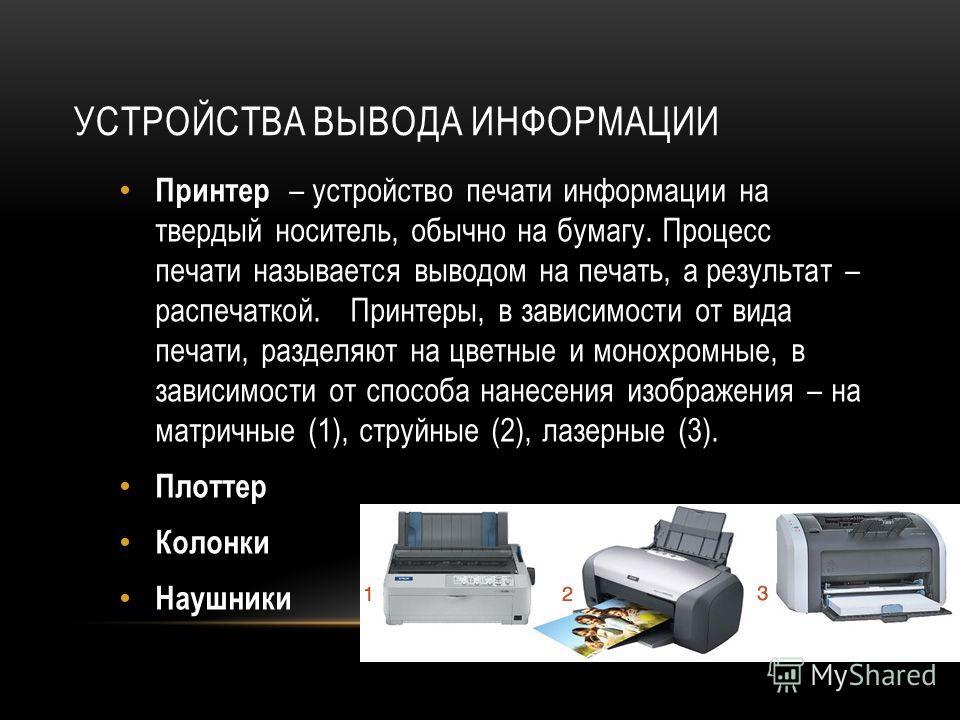 УСТРОЙСТВА ВЫВОДА ИНФОРМАЦИИ Принтер – устройство печати информации на твердый носитель, обычно на бумагу. Процесс печати называется выводом на печать, а результат – распечаткой. Принтеры, в зависимости от вида печати, разделяют на цветные и монохром