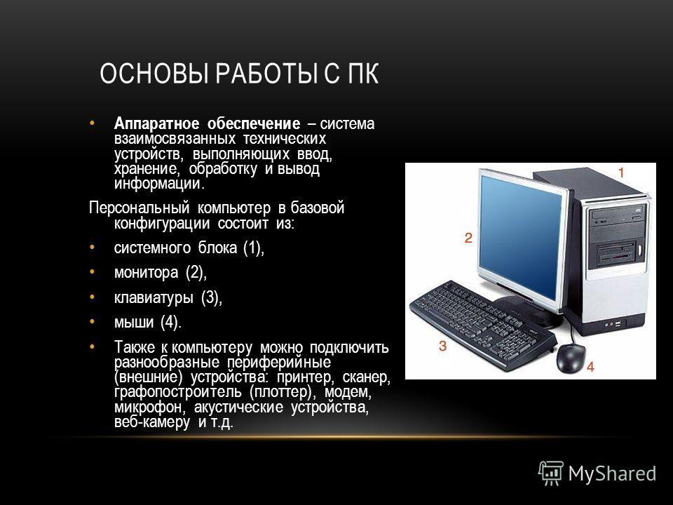 ОСНОВЫ РАБОТЫ С ПК Аппаратное обеспечение – система взаимосвязанных технических устройств, выполняющих ввод, хранение, обработку и вывод информации. Персональный компьютер в базовой конфигурации состоит из: системного блока (1), монитора (2), клавиат
