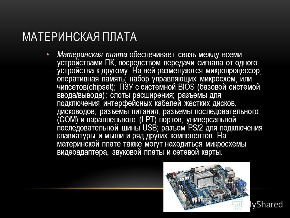 МАТЕРИНСКАЯ ПЛАТА Материнская плата обеспечивает связь между всеми устройствами ПК, посредством передачи сигнала от одного устройства к другому. На ней размещаются микропроцессор; оперативная память; набор управляющих микросхем, или чипсетов(chipset)