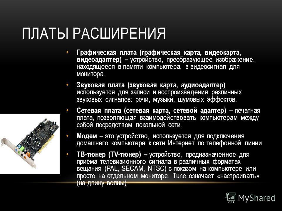 ПЛАТЫ РАСШИРЕНИЯ Графическая плата (графическая карта, видеокарта, видеоадаптер) – устройство, преобразующее изображение, находящееся в памяти компьютера, в видеосигнал для монитора. Звуковая плата (звуковая карта, аудиоадаптер) используется для запи