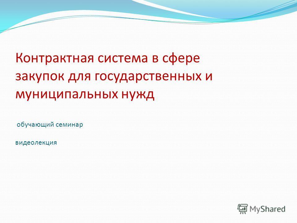Контрактная система в сфере закупок для государственных и муниципальных нужд обучающий семинар видеолекция