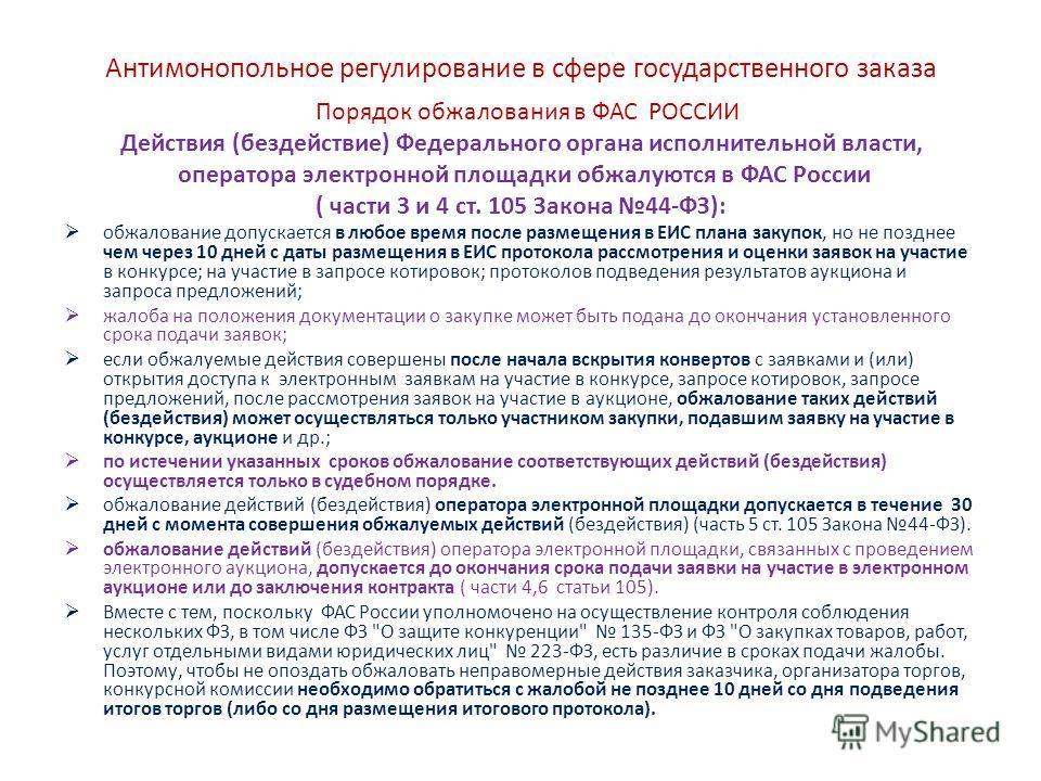 Антимонопольное регулирование в сфере государственного заказа Порядок обжалования в ФАС РОССИИ Действия (бездействие) Федерального органа исполнительной власти, оператора электронной площадки обжалуются в ФАС России ( части 3 и 4 ст. 105 Закона 44-ФЗ