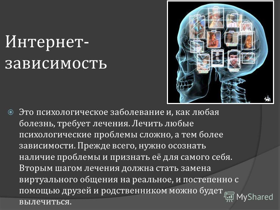 Интернет - зависимость Это психологическое заболевание и, как любая болезнь, требует лечения. Лечить любые психологические проблемы сложно, а тем более зависимости. Прежде всего, нужно осознать наличие проблемы и признать её для самого себя. Вторым ш
