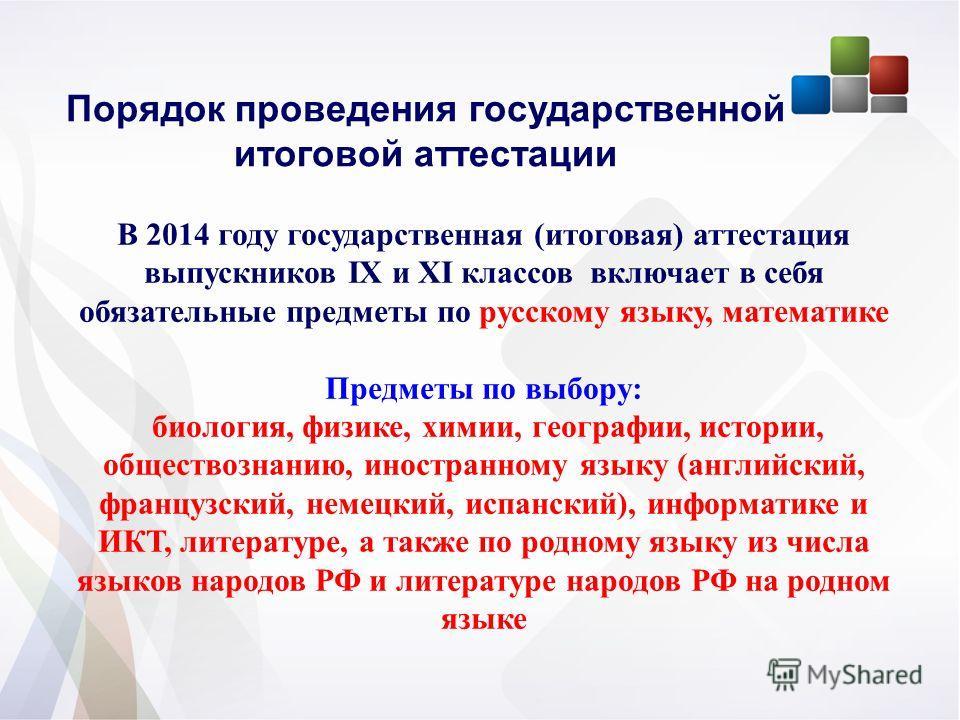 Порядок проведения государственной итоговой аттестации В 2014 году государственная (итоговая) аттестация выпускников IX и XI классов включает в себя обязательные предметы по русскому языку, математике Предметы по выбору: биология, физике, химии, геог