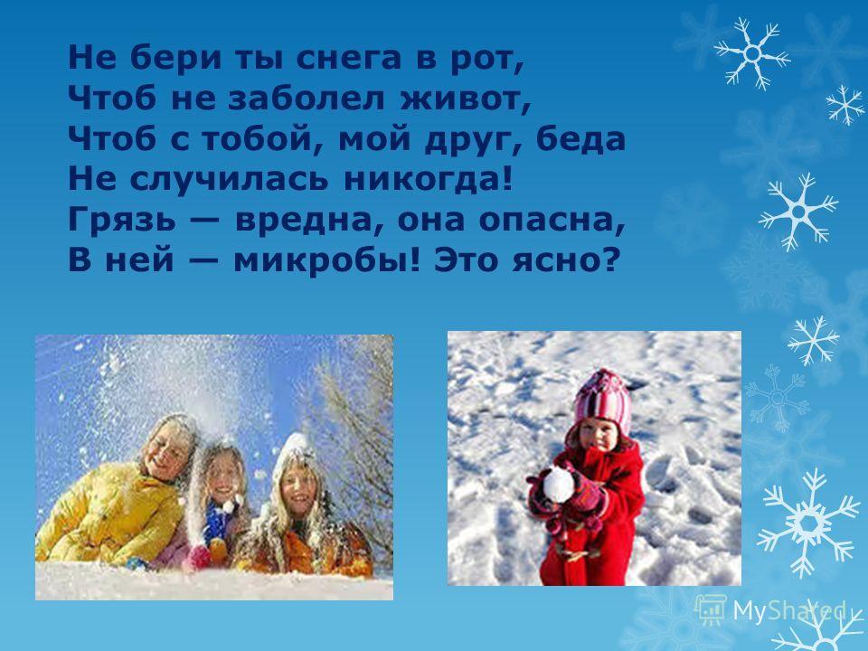 Не бери ты снега в рот, Чтоб не заболел живот, Чтоб с тобой, мой друг, беда Не случилась никогда! Грязь вредна, она опасна, В ней микробы! Это ясно?